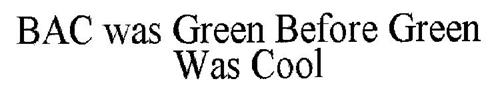 BAC WAS GREEN BEFORE GREEN WAS COOL
