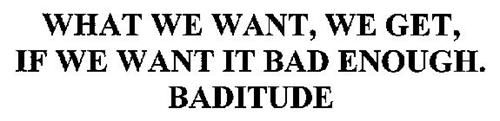 WHAT WE WANT, WE GET, IF WE WANT IT BAD ENOUGH. BADITUDE