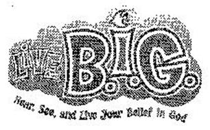 LIVE B.I.G. HEAR, SEE, AND LIVE YOUR BELIEF IN GOD