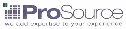PROSOURCE WE ADD EXPERTISE TO YOUR EXPERIENCE