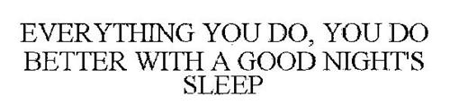 EVERYTHING YOU DO, YOU DO BETTER WITH A GOOD NIGHTS SLEEP