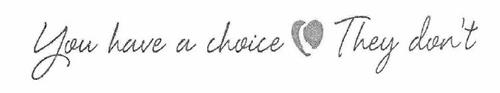 YOU HAVE A CHOICE    THEY DON'T