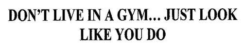 DON'T LIVE IN A GYM... JUST LOOK LIKE YOU DO