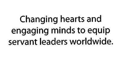 CHANGING HEARTS AND ENGAGING MINDS TO EQUIP SERVANT LEADERS WORLDWIDE