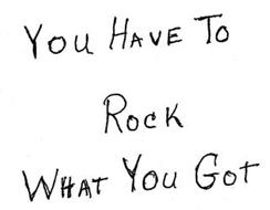 YOU HAVE TO ROCK WHAT YOU GOT