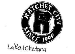 R RATCHET CITY SINCE 1999 LA'RATCHETANA