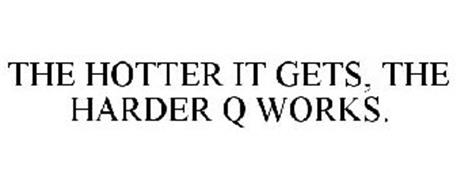 THE HOTTER IT GETS, THE HARDER Q WORKS.