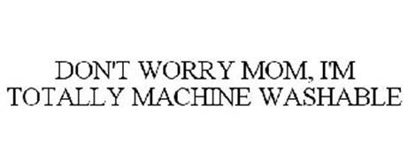 DON'T WORRY MOM, I'M TOTALLY MACHINE WASHABLE