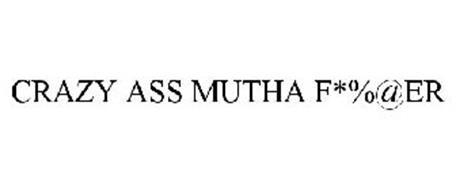 CRAZY ASS MUTHA F*%@ER