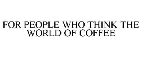 FOR PEOPLE WHO THINK THE WORLD OF COFFEE