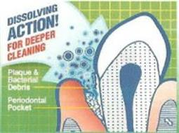 DISSOLVING ACTION! FOR DEEPER CLEANING PLAQUE & BACTERIAL DEBRIS PERIODONTAL POCKET