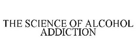 THE SCIENCE OF ALCOHOL ADDICTION