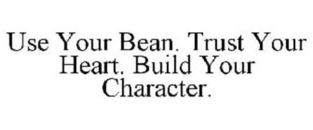 USE YOUR BEAN. TRUST YOUR HEART. BUILD YOUR CHARACTER.