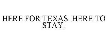HERE FOR TEXAS. HERE TO STAY.
