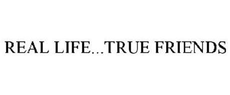 REAL LIFE...TRUE FRIENDS