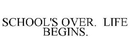 SCHOOL'S OVER. LIFE BEGINS.