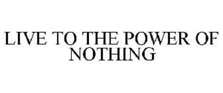 LIVE TO THE POWER OF NOTHING