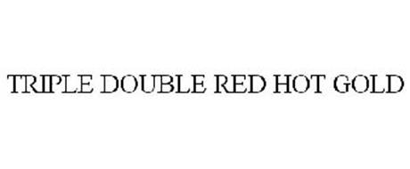 TRIPLE DOUBLE RED HOT GOLD