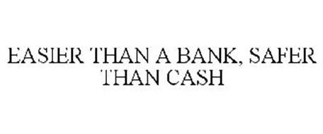 EASIER THAN A BANK, SAFER THAN CASH
