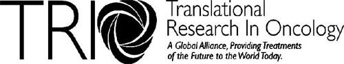 TRIO TRANSLATIONAL RESEARCH IN ONCOLOGYA GLOBAL ALLIANCE, PROVIDING TREATMENTS OF THE FUTURE TO THE WORLD TODAY