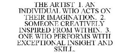 THE ARTIST 1. AN INDIVIDUAL WHO ACTS ON THEIR IMAGINATION. 2. SOMEONE CREATIVELY INSPIRED FROM WITHIN. 3. ONE WHO PERFORMS WITH EXCEPTIONAL INSIGHT AND SKILL.