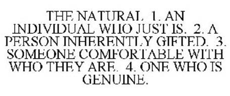 THE NATURAL 1. AN INDIVIDUAL WHO JUST IS. 2. A PERSON INHERENTLY GIFTED. 3. SOMEONE COMFORTABLE WITH WHO THEY ARE. 4. ONE WHO IS GENUINE.
