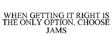 WHEN GETTING IT RIGHT IS THE ONLY OPTION, CHOOSE JAMS