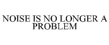 NOISE IS NO LONGER A PROBLEM