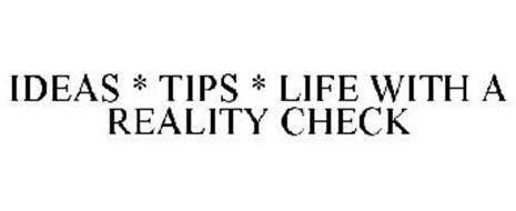 IDEAS * TIPS * LIFE WITH A REALITY CHECK