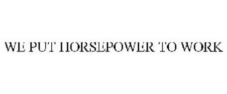 WE PUT HORSEPOWER TO WORK