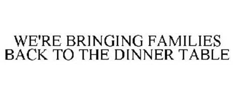 WE'RE BRINGING FAMILIES BACK TO THE DINNER TABLE