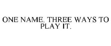 ONE NAME. THREE WAYS TO PLAY IT.