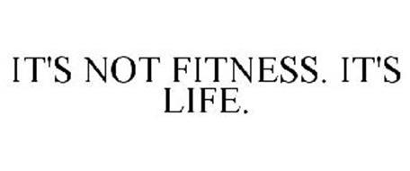 IT'S NOT FITNESS. IT'S LIFE.