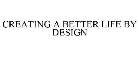 CREATING A BETTER LIFE BY DESIGN