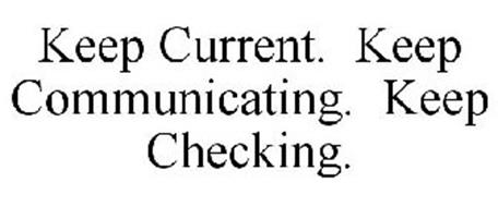 KEEP CURRENT. KEEP COMMUNICATING. KEEP CHECKING.