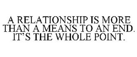 A RELATIONSHIP IS MORE THAN A MEANS TO AN END. IT'S THE WHOLE POINT.