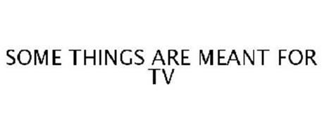 SOME THINGS ARE MEANT FOR TV