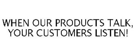 WHEN OUR PRODUCTS TALK, YOUR CUSTOMERS LISTEN!
