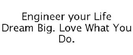 ENGINEER YOUR LIFE DREAM BIG. LOVE WHAT YOU DO.