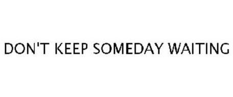 DON'T KEEP SOMEDAY WAITING