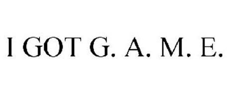 I GOT G. A. M. E.