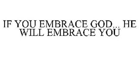 IF YOU EMBRACE GOD... HE WILL EMBRACE YOU