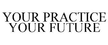 YOUR PRACTICE YOUR FUTURE
