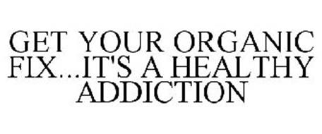 GET YOUR ORGANIC FIX...IT'S A HEALTHY ADDICTION