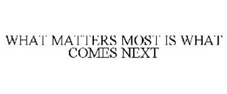 WHAT MATTERS MOST IS WHAT COMES NEXT