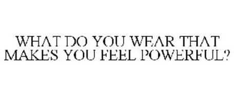 WHAT DO YOU WEAR THAT MAKES YOU FEEL POWERFUL?