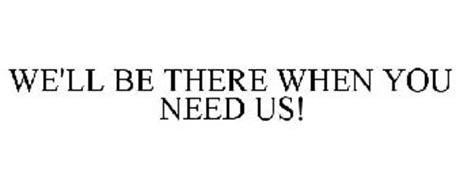 WE'LL BE THERE WHEN YOU NEED US!