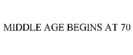 MIDDLE AGE BEGINS AT 70