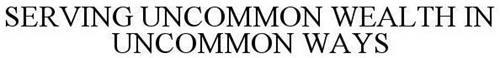 SERVING UNCOMMON WEALTH IN UNCOMMON WAYS