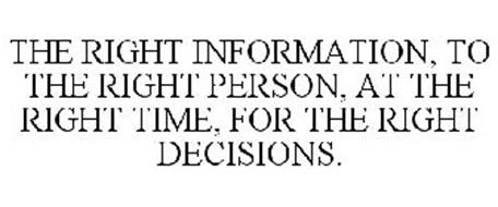 THE RIGHT INFORMATION, TO THE RIGHT PERSON, AT THE RIGHT TIME, FOR THE RIGHT DECISIONS.